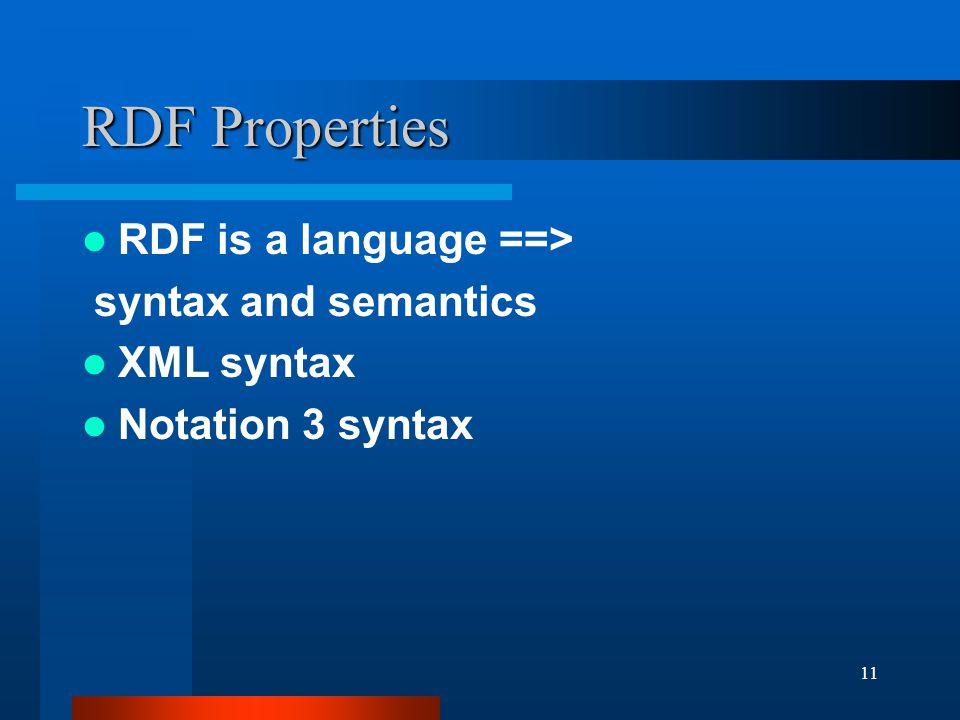 11 RDF Properties RDF is a language ==> syntax and semantics XML syntax Notation 3 syntax