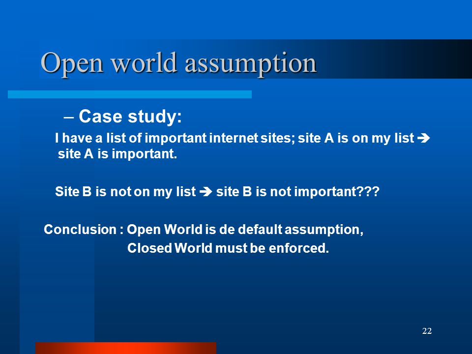 22 Open world assumption –Case study: I have a list of important internet sites; site A is on my list  site A is important.