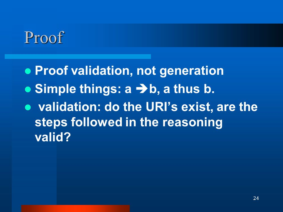 24 Proof Proof validation, not generation Simple things: a  b, a thus b.