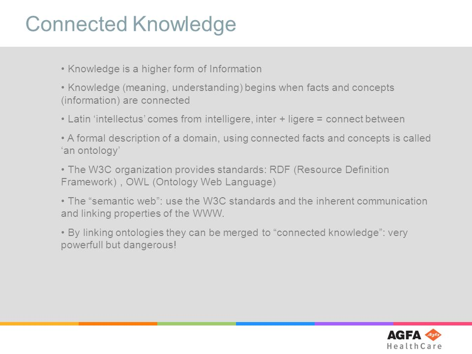 Connected Knowledge Knowledge is a higher form of Information Knowledge (meaning, understanding) begins when facts and concepts (information) are connected Latin 'intellectus' comes from intelligere, inter + ligere = connect between A formal description of a domain, using connected facts and concepts is called 'an ontology' The W3C organization provides standards: RDF (Resource Definition Framework), OWL (Ontology Web Language) The semantic web : use the W3C standards and the inherent communication and linking properties of the WWW.