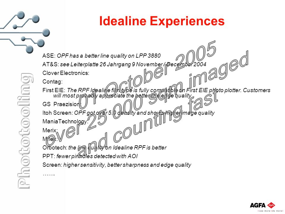 Idealine Experiences ASE: OPF has a better line quality on LPP 3880 AT&S: see Leiterplatte 26 Jahrgang 9 November / December 2004 Clover Electronics: Contag: First EIE: The RPF Idealine film type is fully compatible on First EIE photo plotter.