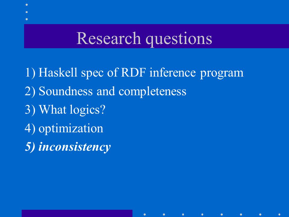 Research questions 1) Haskell spec of RDF inference program 2) Soundness and completeness 3) What logics.