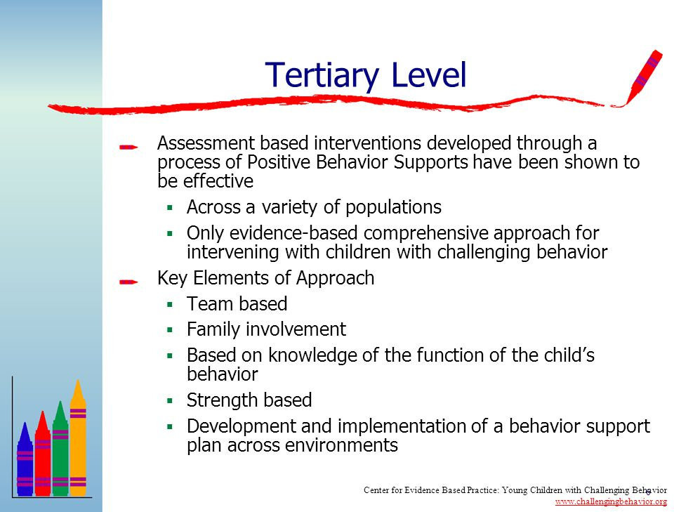 6 Tertiary Level Assessment based interventions developed through a process of Positive Behavior Supports have been shown to be effective  Across a variety of populations  Only evidence-based comprehensive approach for intervening with children with challenging behavior Key Elements of Approach  Team based  Family involvement  Based on knowledge of the function of the child's behavior  Strength based  Development and implementation of a behavior support plan across environments Center for Evidence Based Practice: Young Children with Challenging Behavior www.challengingbehavior.org www.challengingbehavior.org