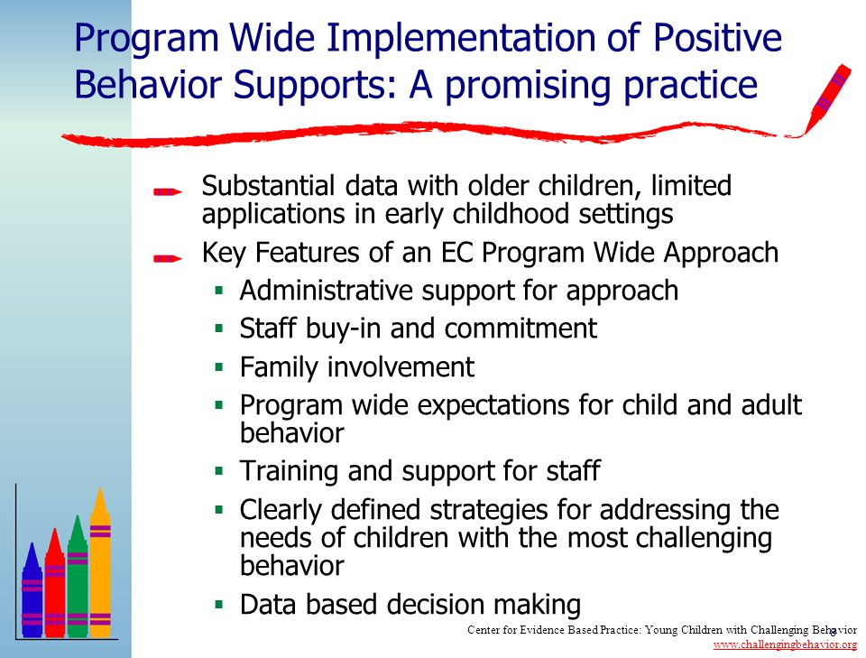 8 Program Wide Implementation of Positive Behavior Supports: A promising practice Substantial data with older children, limited applications in early childhood settings Key Features of an EC Program Wide Approach  Administrative support for approach  Staff buy-in and commitment  Family involvement  Program wide expectations for child and adult behavior  Training and support for staff  Clearly defined strategies for addressing the needs of children with the most challenging behavior  Data based decision making Center for Evidence Based Practice: Young Children with Challenging Behavior www.challengingbehavior.org www.challengingbehavior.org
