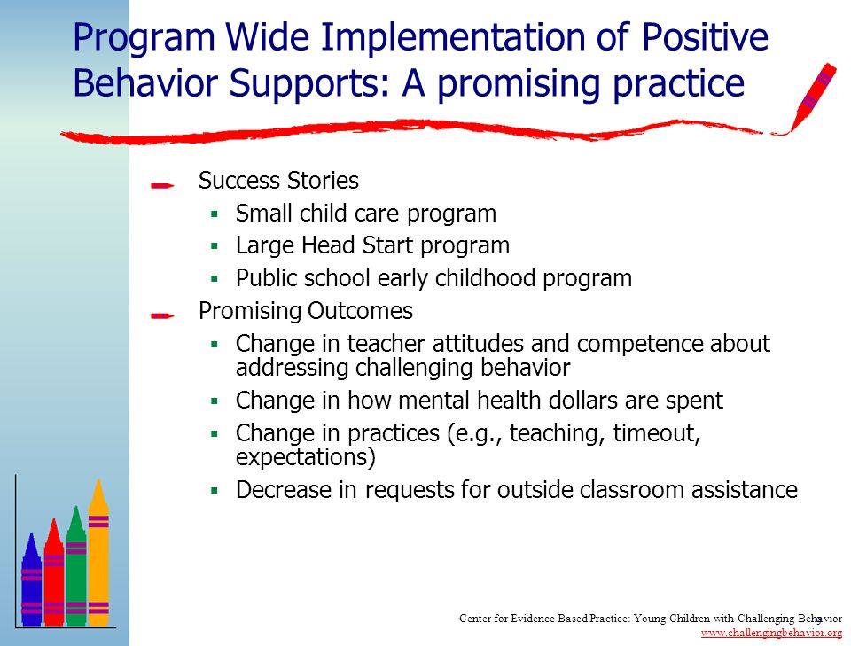 8 Program Wide Implementation of Positive Behavior Supports: A promising practice Substantial data with older children, limited applications in early childhood settings Key Features of an EC Program Wide Approach  Administrative support for approach  Staff buy-in and commitment  Family involvement  Program wide expectations for child and adult behavior  Training and support for staff  Clearly defined strategies for addressing the needs of children with the most challenging behavior  Data based decision making Center for Evidence Based Practice: Young Children with Challenging Behavior