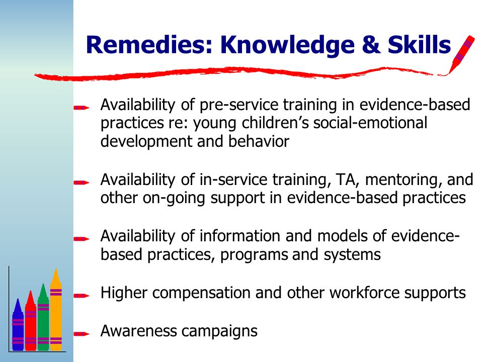 Remedies: Knowledge & Skills Availability of pre-service training in evidence-based practices re: young children's social-emotional development and behavior Availability of in-service training, TA, mentoring, and other on-going support in evidence-based practices Availability of information and models of evidence- based practices, programs and systems Higher compensation and other workforce supports Awareness campaigns