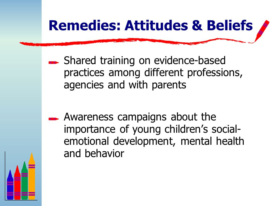 Remedies: Attitudes & Beliefs Shared training on evidence-based practices among different professions, agencies and with parents Awareness campaigns about the importance of young children's social- emotional development, mental health and behavior