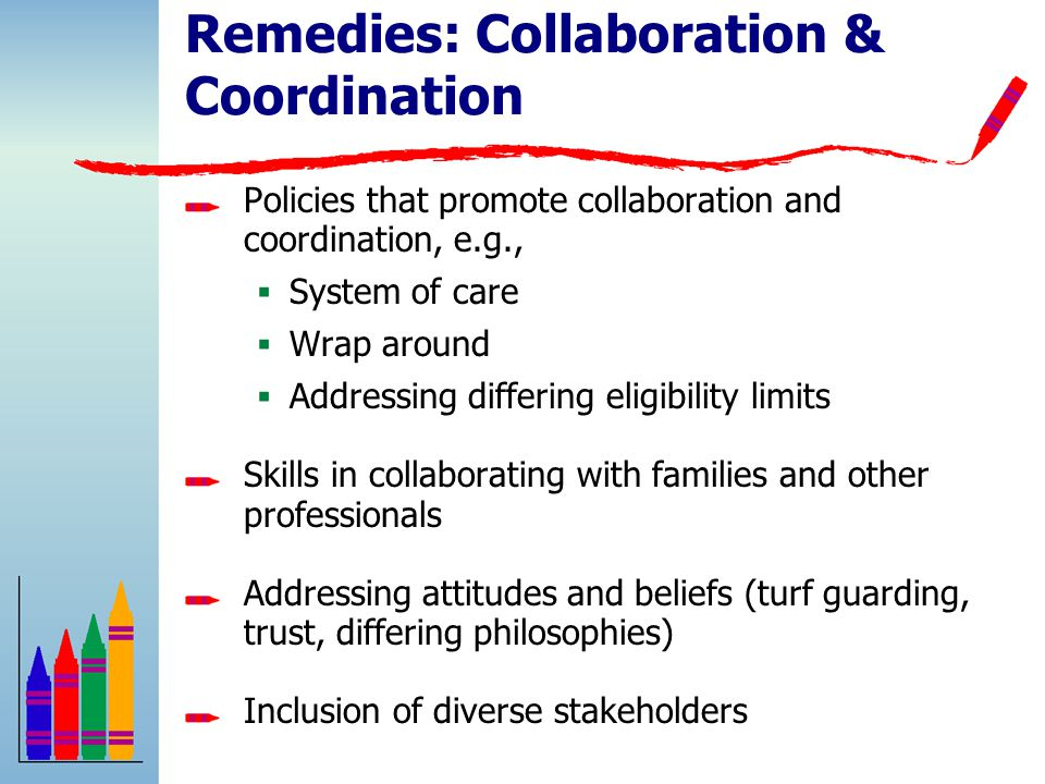Remedies: Collaboration & Coordination Policies that promote collaboration and coordination, e.g.,  System of care  Wrap around  Addressing differing eligibility limits Skills in collaborating with families and other professionals Addressing attitudes and beliefs (turf guarding, trust, differing philosophies) Inclusion of diverse stakeholders