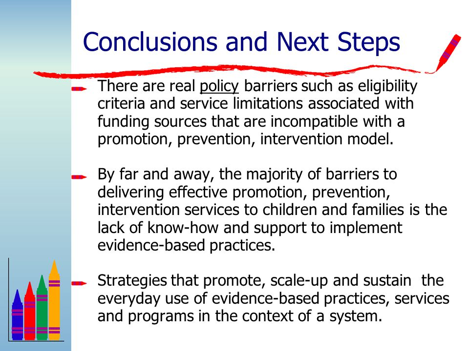 Conclusions and Next Steps There are real policy barriers such as eligibility criteria and service limitations associated with funding sources that are incompatible with a promotion, prevention, intervention model.