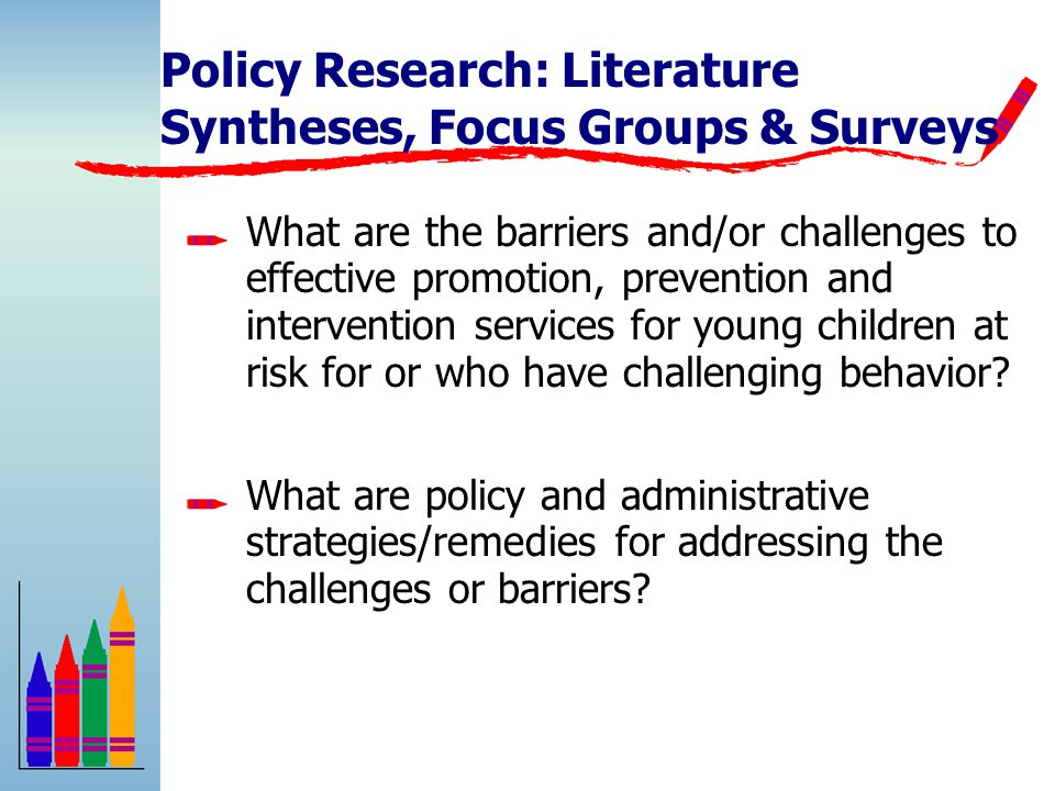 Policy Research: Literature Syntheses, Focus Groups & Surveys What are the barriers and/or challenges to effective promotion, prevention and intervention services for young children at risk for or who have challenging behavior.
