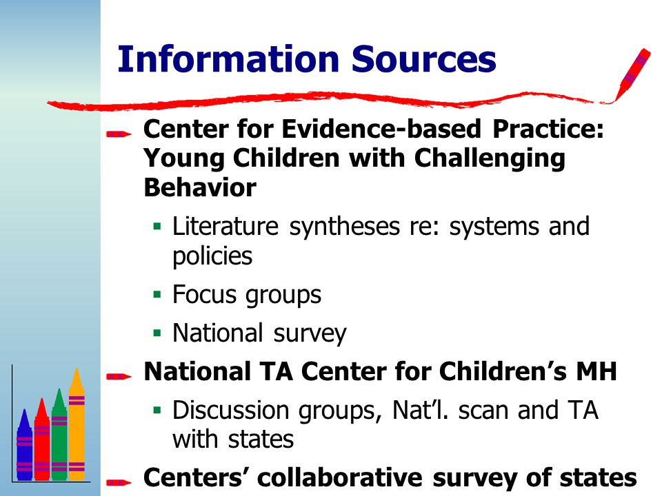 Information Sources Center for Evidence-based Practice: Young Children with Challenging Behavior  Literature syntheses re: systems and policies  Focus groups  National survey National TA Center for Children's MH  Discussion groups, Nat'l.