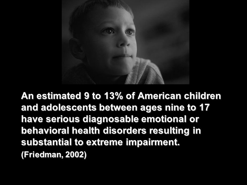 An estimated 9 to 13% of American children and adolescents between ages nine to 17 have serious diagnosable emotional or behavioral health disorders resulting in substantial to extreme impairment.