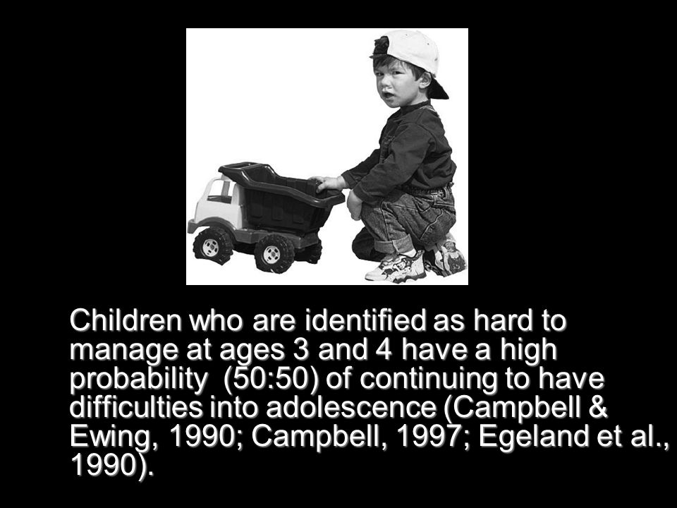 Children who are identified as hard to manage at ages 3 and 4 have a high probability (50:50) of continuing to have difficulties into adolescence (Campbell & Ewing, 1990; Campbell, 1997; Egeland et al., 1990).