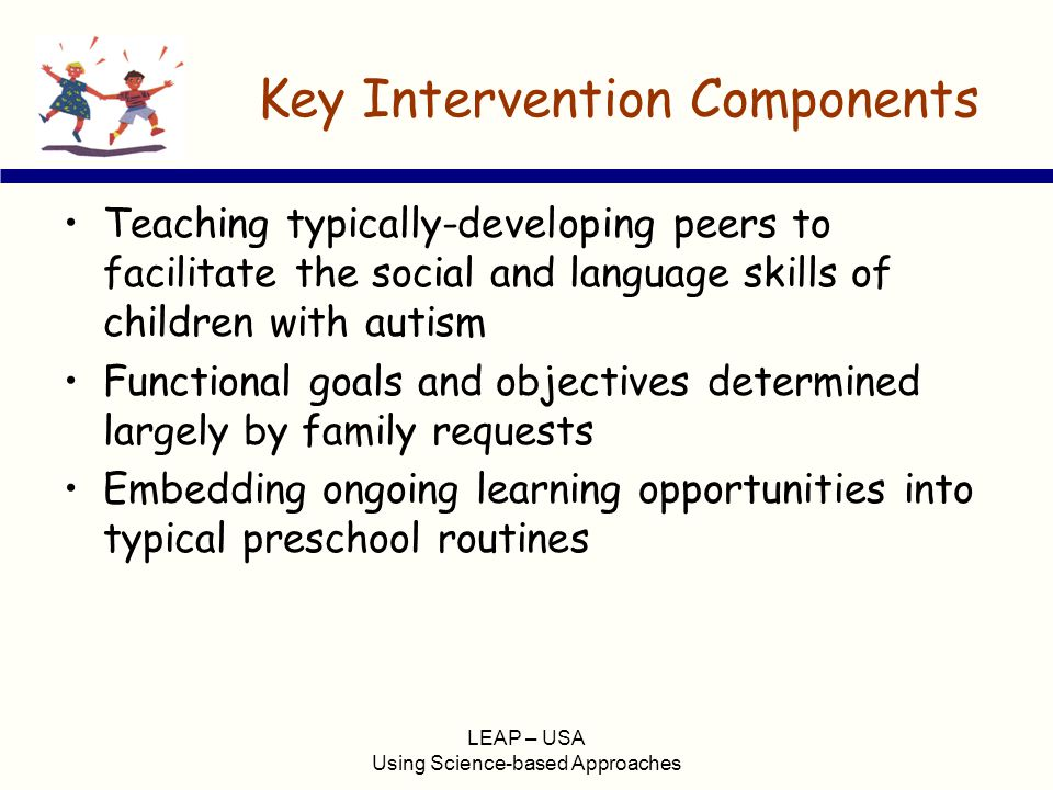LEAP – USA Using Science-based Approaches Key Intervention Components Teaching typically-developing peers to facilitate the social and language skills