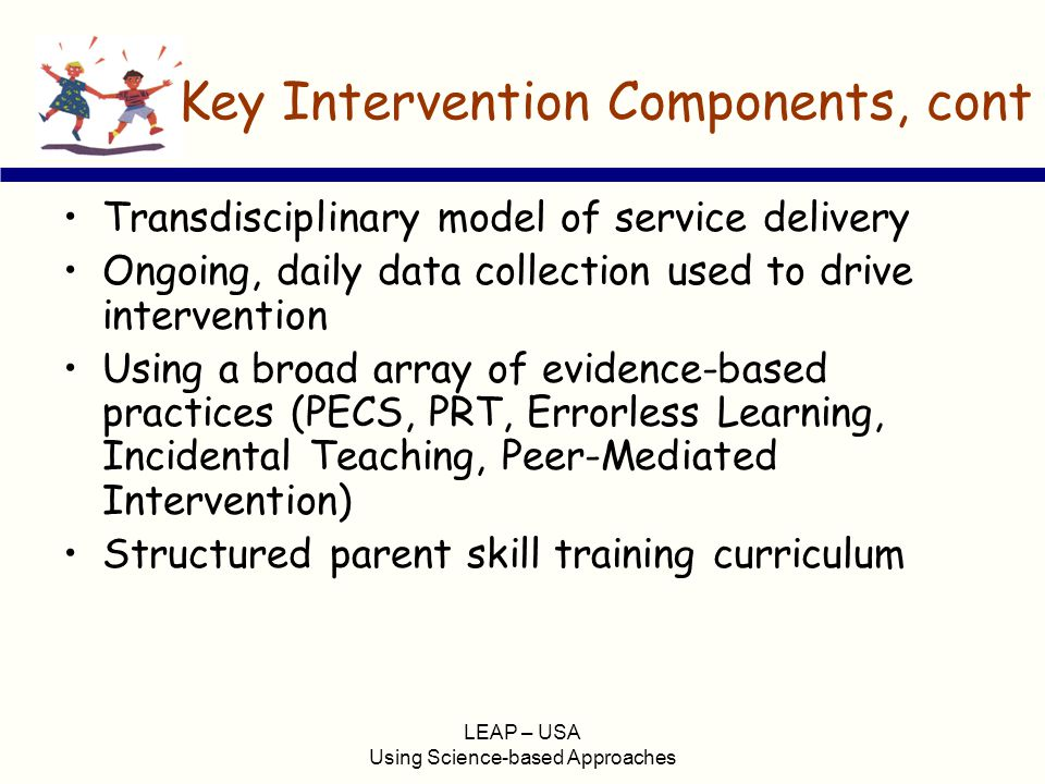LEAP – USA Using Science-based Approaches Key Intervention Components, cont Transdisciplinary model of service delivery Ongoing, daily data collection