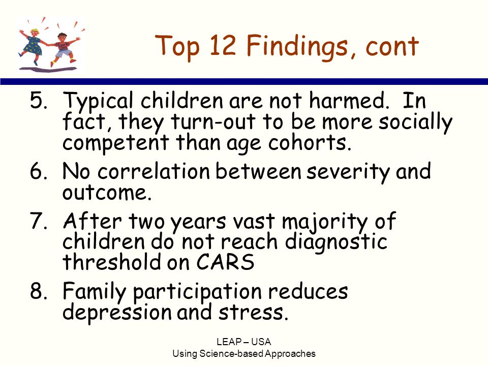 LEAP – USA Using Science-based Approaches Top 12 Findings, cont 5.Typical children are not harmed. In fact, they turn-out to be more socially competen