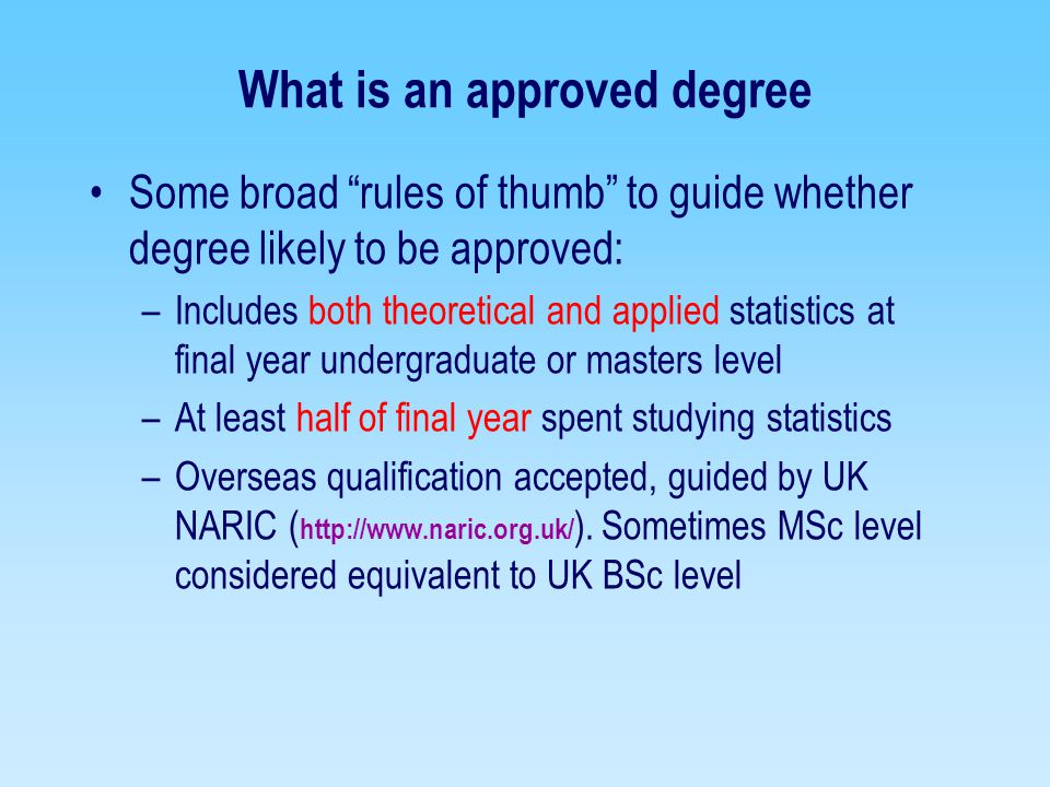 What is approved professional experience Judged in confidence by RSS Professional Affairs Committee PhD study counts as one year of professional experience Guided closely by comments from referees you nominate Choose referees that can speak confidently about your statistical work –Must be statisticians and not line managers –Choose referees that are Cstat where possible