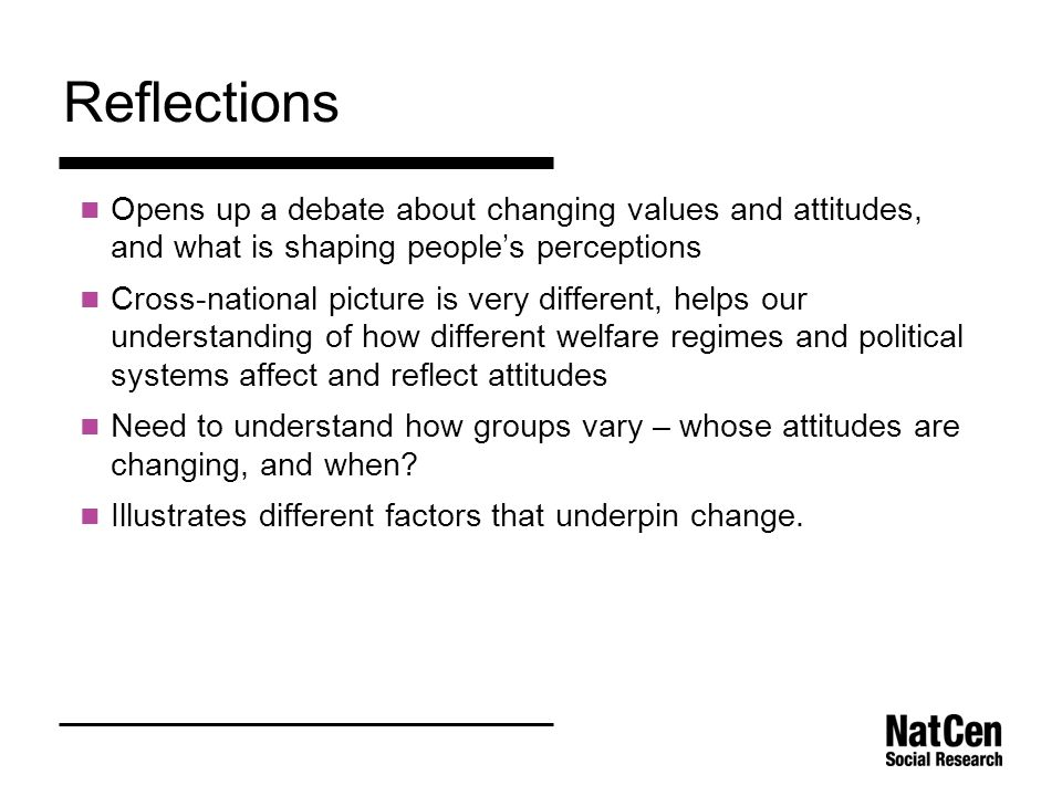 Reflections Opens up a debate about changing values and attitudes, and what is shaping people's perceptions Cross-national picture is very different, helps our understanding of how different welfare regimes and political systems affect and reflect attitudes Need to understand how groups vary – whose attitudes are changing, and when.