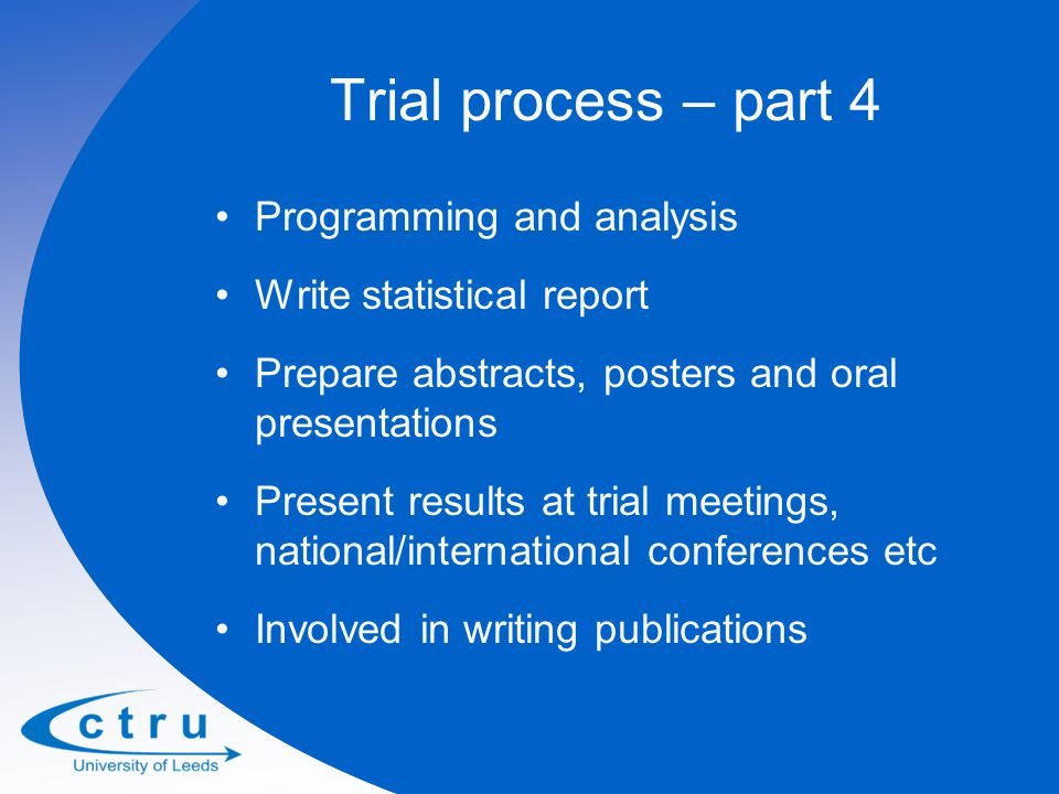 Trial process – part 4 Programming and analysis Write statistical report Prepare abstracts, posters and oral presentations Present results at trial meetings, national/international conferences etc Involved in writing publications