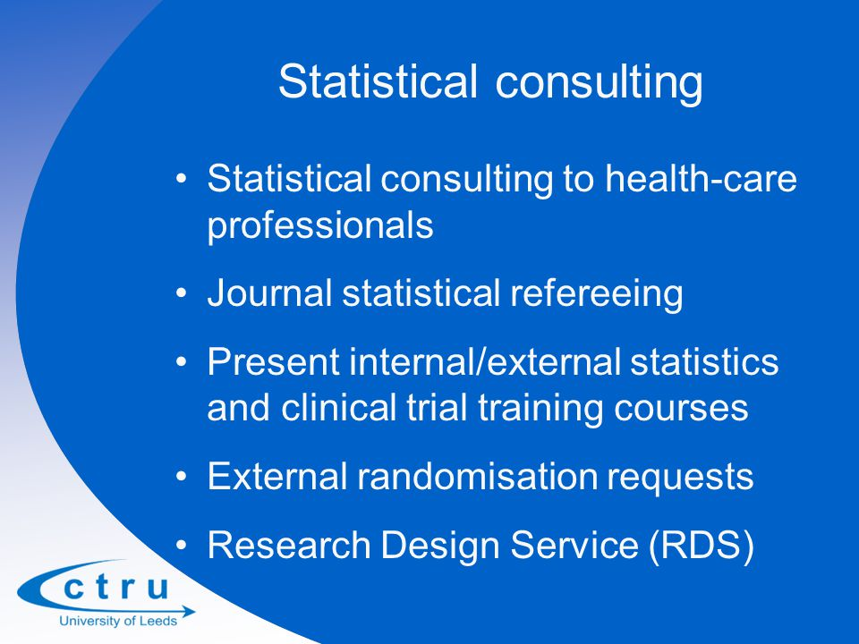 Statistical consulting Statistical consulting to health-care professionals Journal statistical refereeing Present internal/external statistics and clinical trial training courses External randomisation requests Research Design Service (RDS)
