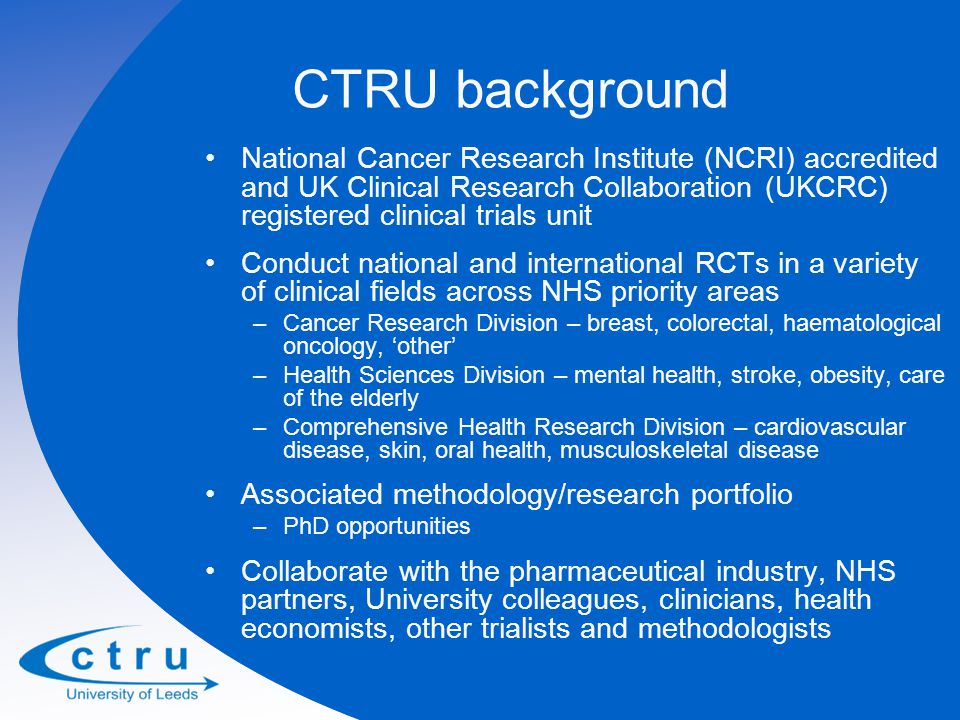 CTRU background National Cancer Research Institute (NCRI) accredited and UK Clinical Research Collaboration (UKCRC) registered clinical trials unit Conduct national and international RCTs in a variety of clinical fields across NHS priority areas –Cancer Research Division – breast, colorectal, haematological oncology, 'other' –Health Sciences Division – mental health, stroke, obesity, care of the elderly –Comprehensive Health Research Division – cardiovascular disease, skin, oral health, musculoskeletal disease Associated methodology/research portfolio –PhD opportunities Collaborate with the pharmaceutical industry, NHS partners, University colleagues, clinicians, health economists, other trialists and methodologists