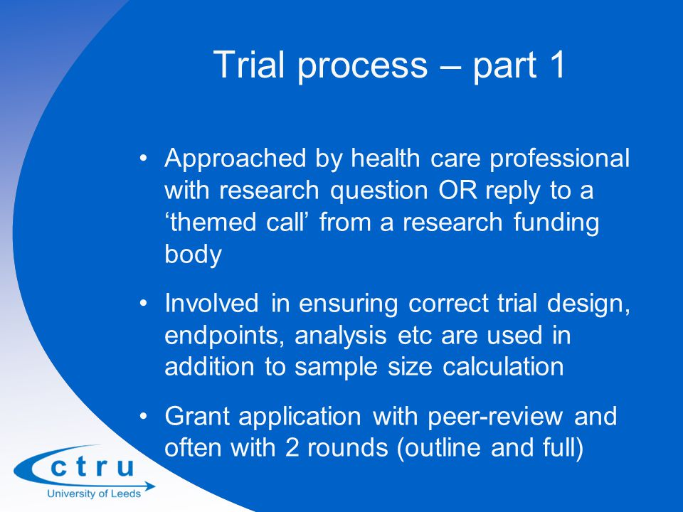 Trial process – part 1 Approached by health care professional with research question OR reply to a 'themed call' from a research funding body Involved in ensuring correct trial design, endpoints, analysis etc are used in addition to sample size calculation Grant application with peer-review and often with 2 rounds (outline and full)