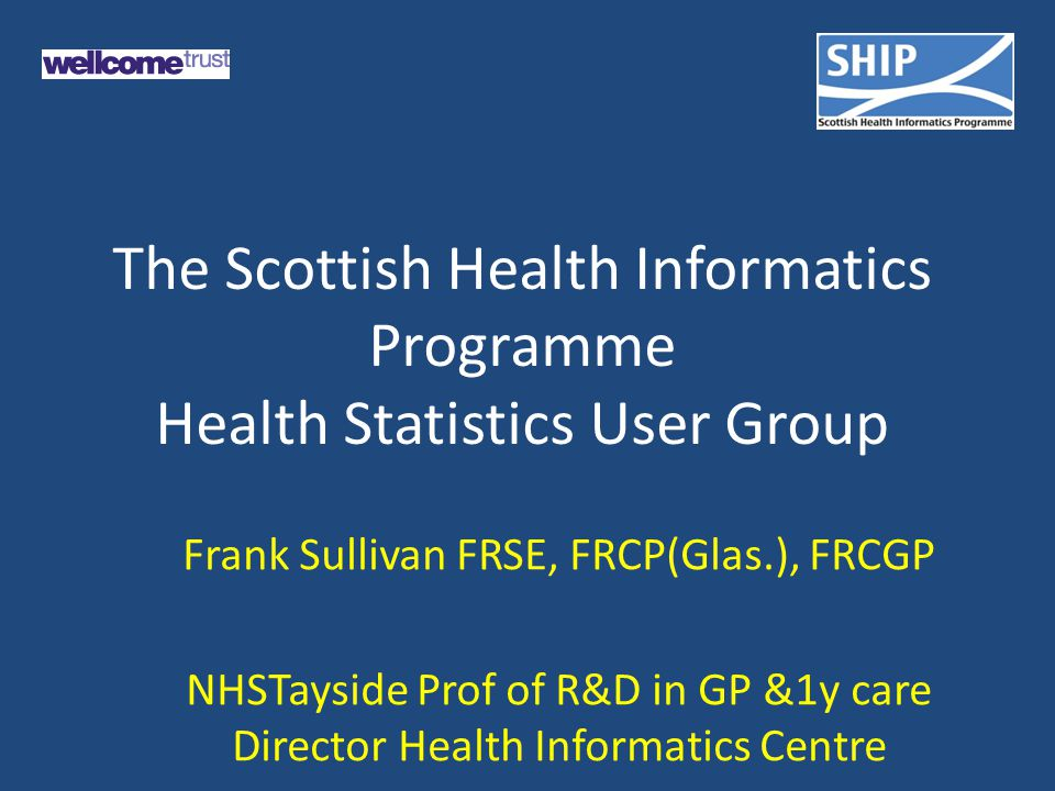 The Scottish Health Informatics Programme Health Statistics User Group Frank Sullivan FRSE, FRCP(Glas.), FRCGP NHSTayside Prof of R&D in GP &1y care Director Health Informatics Centre