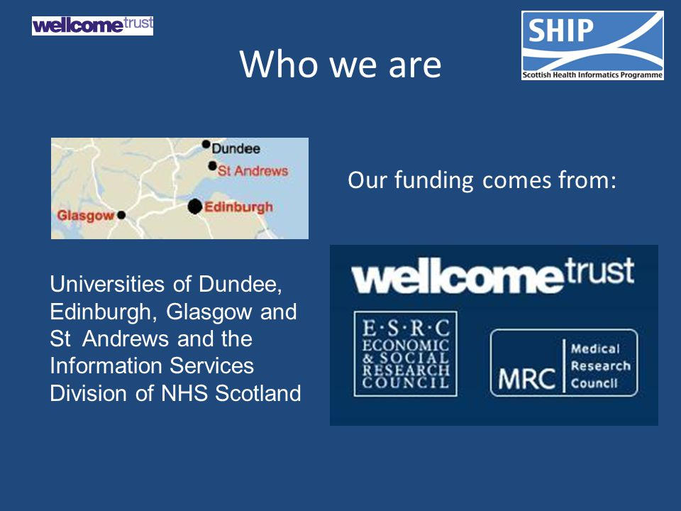 Who we are Our funding comes from: Universities of Dundee, Edinburgh, Glasgow and St Andrews and the Information Services Division of NHS Scotland