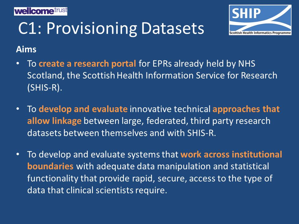 C1: Provisioning Datasets Aims To create a research portal for EPRs already held by NHS Scotland, the Scottish Health Information Service for Research (SHIS-R).