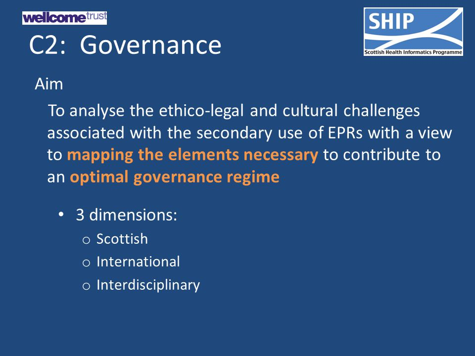 C2: Governance Aim To analyse the ethico-legal and cultural challenges associated with the secondary use of EPRs with a view to mapping the elements necessary to contribute to an optimal governance regime 3 dimensions: o Scottish o International o Interdisciplinary