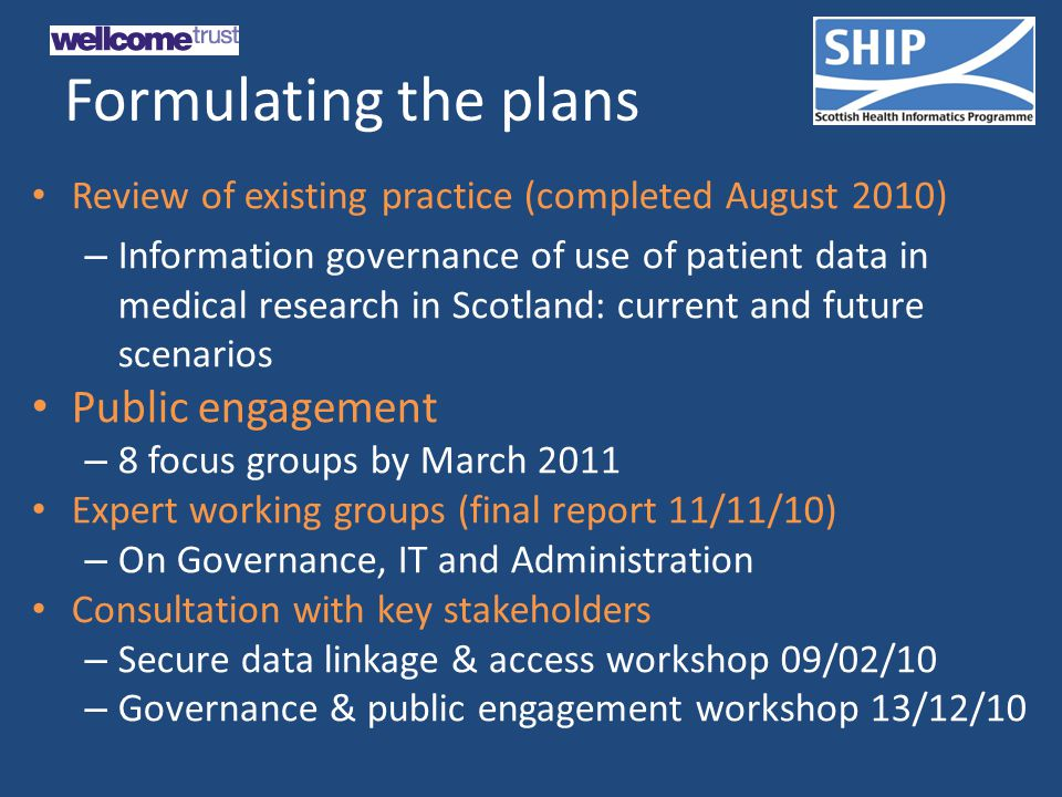 Formulating the plans Review of existing practice (completed August 2010) – Information governance of use of patient data in medical research in Scotland: current and future scenarios Public engagement – 8 focus groups by March 2011 Expert working groups (final report 11/11/10) – On Governance, IT and Administration Consultation with key stakeholders – Secure data linkage & access workshop 09/02/10 – Governance & public engagement workshop 13/12/10