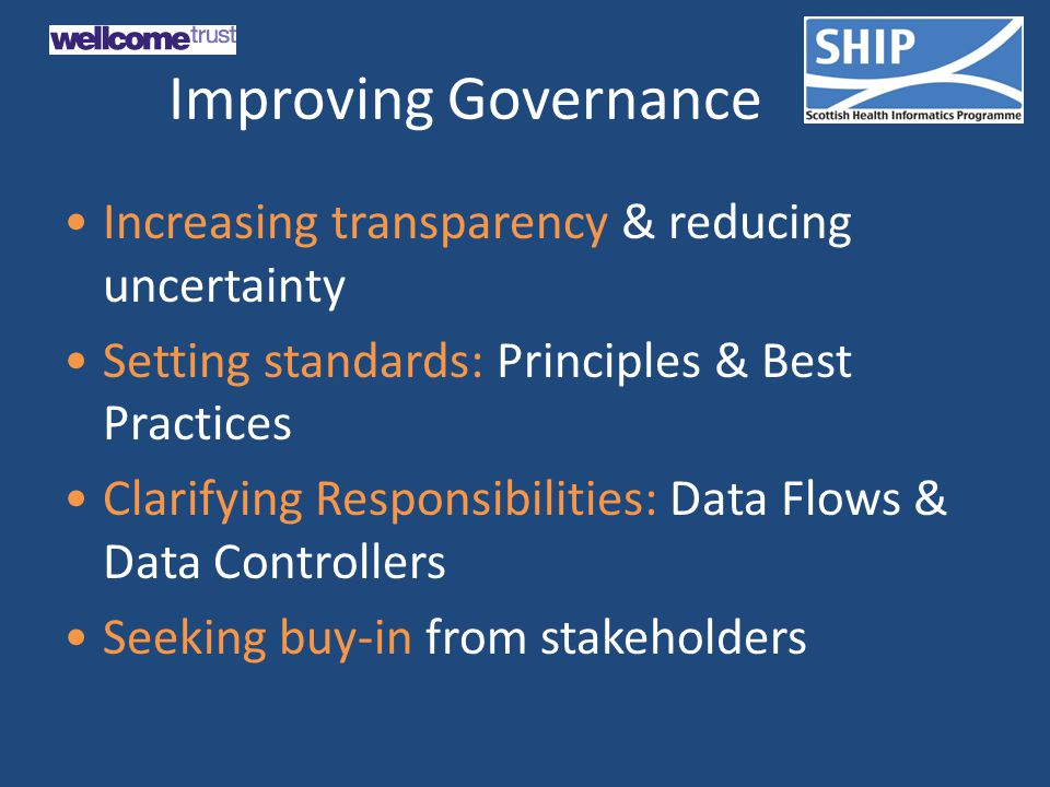 Improving Governance Increasing transparency & reducing uncertainty Setting standards: Principles & Best Practices Clarifying Responsibilities: Data Flows & Data Controllers Seeking buy-in from stakeholders