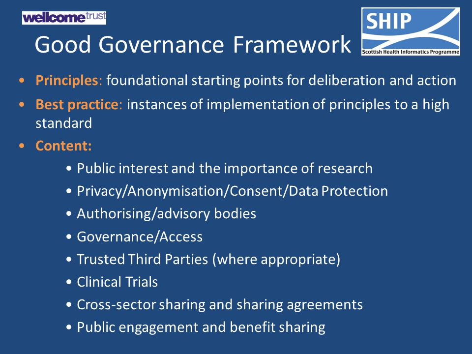 Good Governance Framework Principles: foundational starting points for deliberation and action Best practice: instances of implementation of principles to a high standard Content: Public interest and the importance of research Privacy/Anonymisation/Consent/Data Protection Authorising/advisory bodies Governance/Access Trusted Third Parties (where appropriate) Clinical Trials Cross-sector sharing and sharing agreements Public engagement and benefit sharing