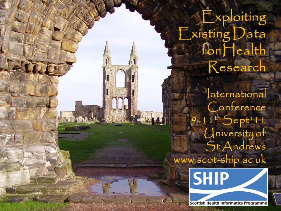 Exploiting Existing Data for Health Research International Conference 9-11 th Sept 11 University of St Andrews www.scot-ship.ac.uk