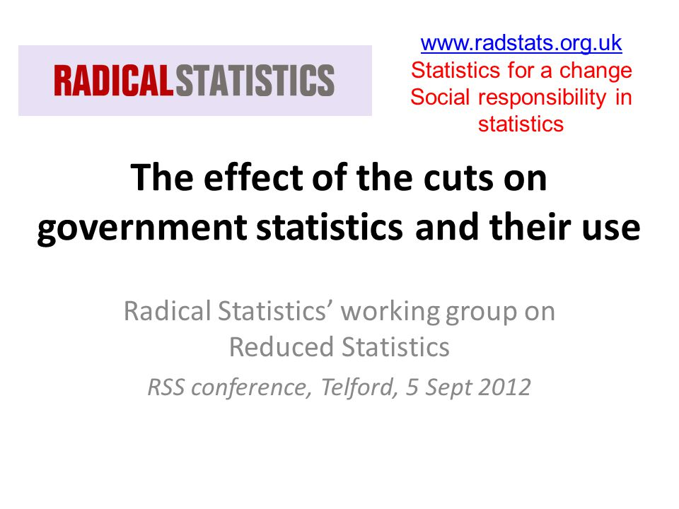 The effect of the cuts on government statistics and their use Radical Statistics' working group on Reduced Statistics RSS conference, Telford, 5 Sept