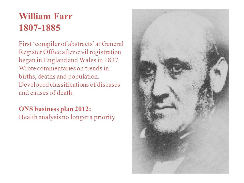 William Farr 1807-1885 First 'compiler of abstracts' at General Register Office after civil registration began in England and Wales in 1837. Wrote com