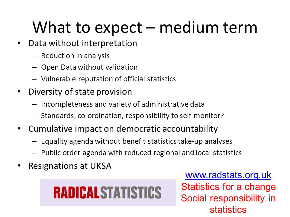 What to expect – medium term Data without interpretation – Reduction in analysis – Open Data without validation – Vulnerable reputation of official statistics Diversity of state provision – Incompleteness and variety of administrative data – Standards, co-ordination, responsibility to self-monitor.