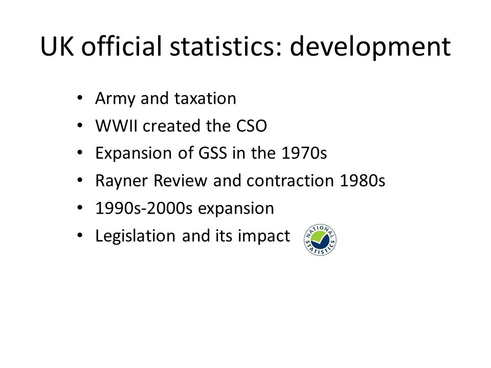 UK official statistics: development Army and taxation WWII created the CSO Expansion of GSS in the 1970s Rayner Review and contraction 1980s 1990s-2000s expansion Legislation and its impact