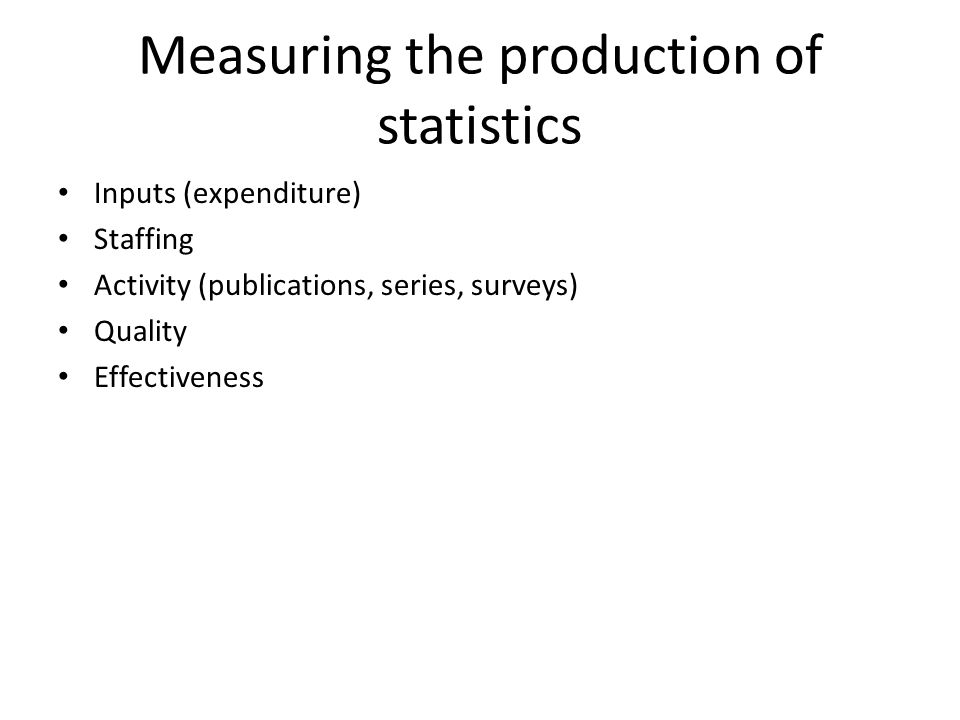 Measuring the production of statistics Inputs (expenditure) Staffing Activity (publications, series, surveys) Quality Effectiveness