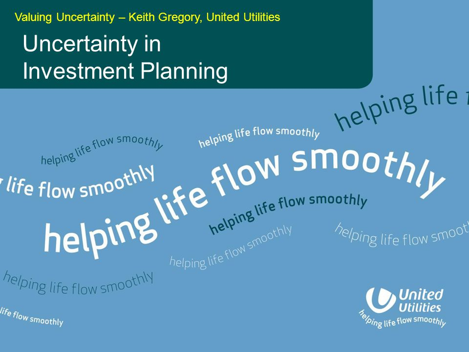 Uncertainty in Investment Planning Valuing Uncertainty – Keith Gregory, United Utilities