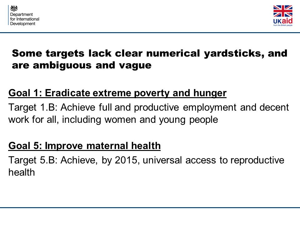Some targets lack clear numerical yardsticks, and are ambiguous and vague Goal 1: Eradicate extreme poverty and hunger Target 1.B: Achieve full and productive employment and decent work for all, including women and young people Goal 5: Improve maternal health Target 5.B: Achieve, by 2015, universal access to reproductive health