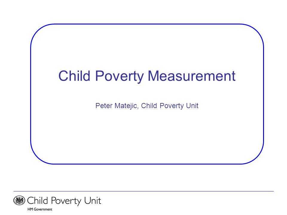 Child Poverty Measurement Peter Matejic, Child Poverty Unit