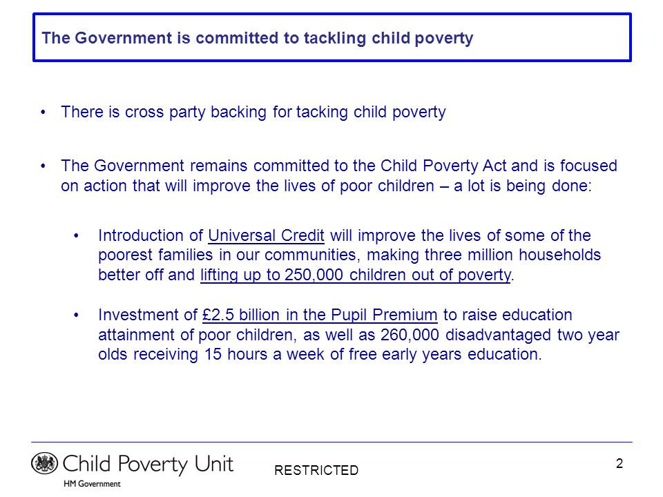 RESTRICTED 2 There is cross party backing for tacking child poverty The Government remains committed to the Child Poverty Act and is focused on action