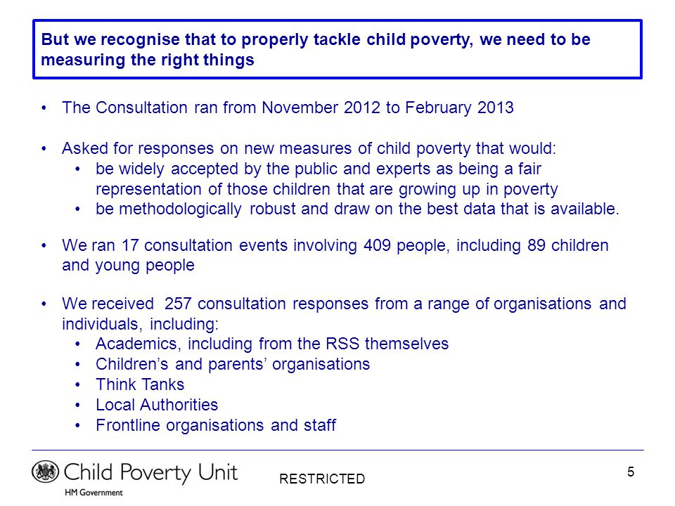 RESTRICTED 5 But we recognise that to properly tackle child poverty, we need to be measuring the right things The Consultation ran from November 2012