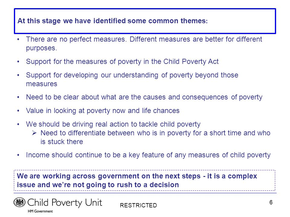 RESTRICTED 7 To tackle poverty we must tackle its causes – key to this is understanding who is in poverty for a short time and who is stuck there Based on an extensive internal review of the evidence, as well as engaging with academics in the field, we have identified the drivers of entrenched poverty (i.e.