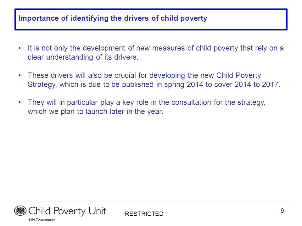 RESTRICTED 9 Importance of identifying the drivers of child poverty It is not only the development of new measures of child poverty that rely on a cle