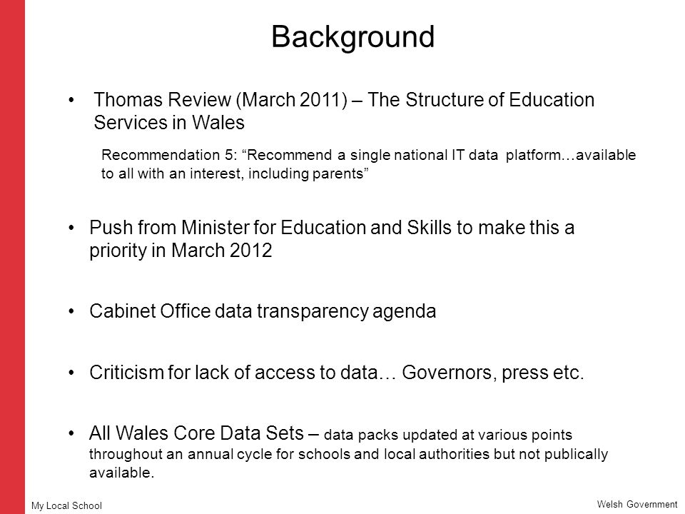Background Thomas Review (March 2011) – The Structure of Education Services in Wales Recommendation 5: Recommend a single national IT data platform…available to all with an interest, including parents Push from Minister for Education and Skills to make this a priority in March 2012 Cabinet Office data transparency agenda Criticism for lack of access to data… Governors, press etc.