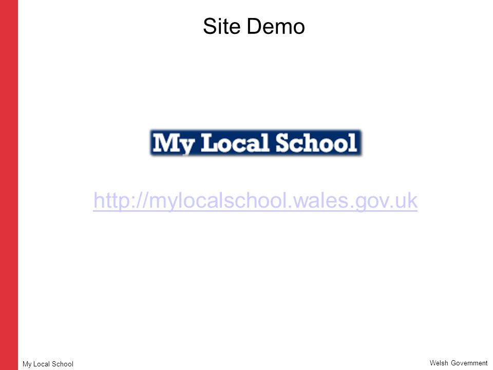 Site Demo http://mylocalschool.wales.gov.uk Welsh Government My Local School