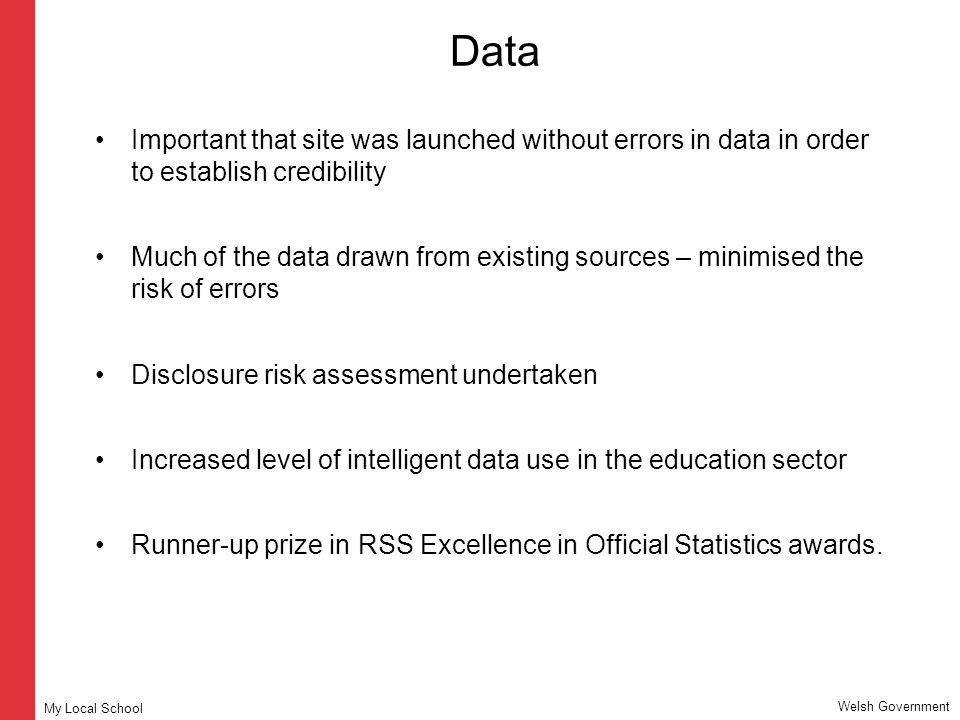 Data Important that site was launched without errors in data in order to establish credibility Much of the data drawn from existing sources – minimised the risk of errors Disclosure risk assessment undertaken Increased level of intelligent data use in the education sector Runner-up prize in RSS Excellence in Official Statistics awards.