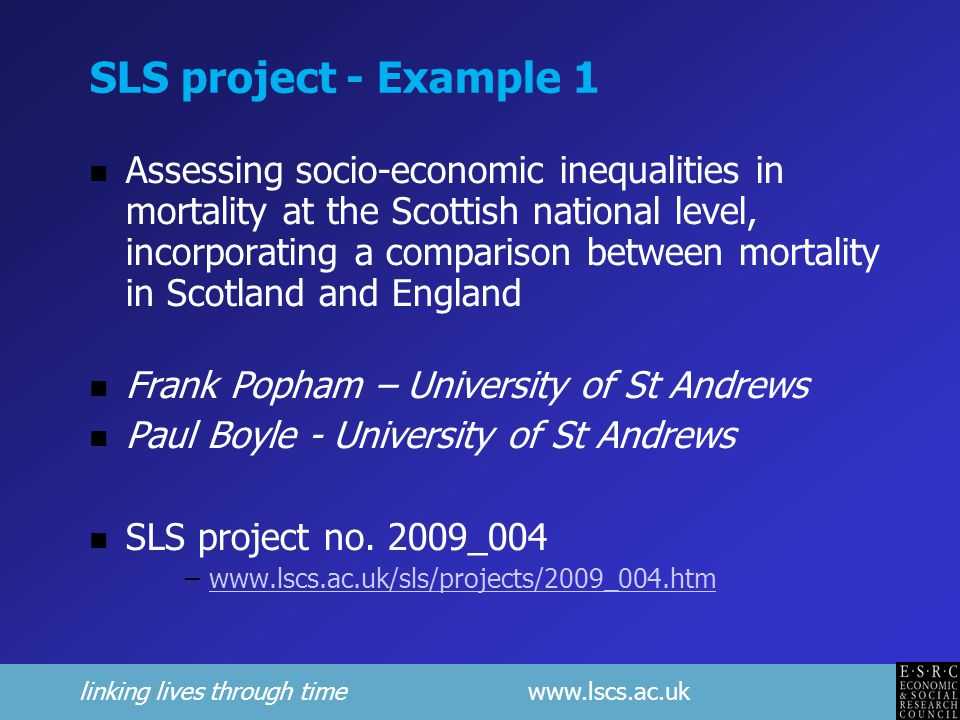 linking lives through time www.lscs.ac.uk SLS project - Example 1 Assessing socio-economic inequalities in mortality at the Scottish national level, incorporating a comparison between mortality in Scotland and England Frank Popham – University of St Andrews Paul Boyle - University of St Andrews SLS project no.